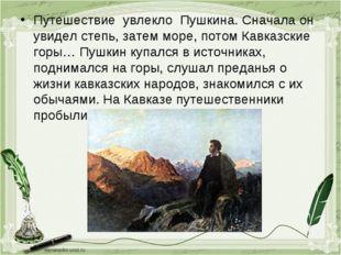 Путешествие увлекло Пушкина. Сначала он увидел степь, затем море, потом Кавка