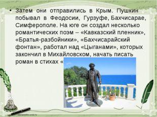 Затем они отправились в Крым. Пушкин побывал в Феодосии, Гурзуфе, Бахчисарае,
