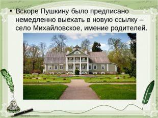Вскоре Пушкину было предписано немедленно выехать в новую ссылку – село Михай