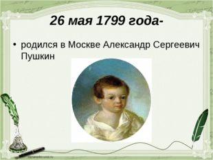 26 мая 1799 года- родился в Москве Александр Сергеевич Пушкин