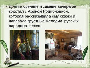 Долгие осенние и зимние вечера он коротал с Ариной Родионовной, которая расск