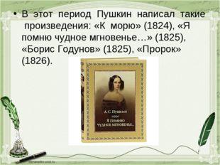 В этот период Пушкин написал такие произведения: «К морю» (1824), «Я помню чу