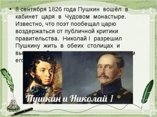 8 сентября 1826 года Пушкин вошёл в кабинет царя в Чудовом монастыре. Известн