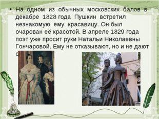 На одном из обычных московских балов в декабре 1828 года Пушкин встретил незн