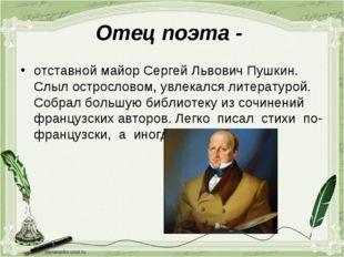 Отец поэта - отставной майор Сергей Львович Пушкин. Слыл острословом, увлекал