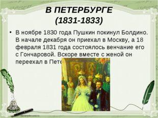 В ПЕТЕРБУРГЕ (1831-1833) В ноябре 1830 года Пушкин покинул Болдино. В начале