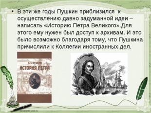 В эти же годы Пушкин приблизился к осуществлению давно задуманной идеи – напи