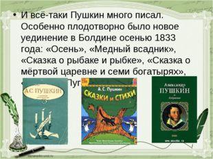 И всё-таки Пушкин много писал. Особенно плодотворно было новое уединение в Бо