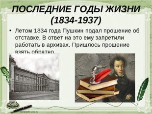 ПОСЛЕДНИЕ ГОДЫ ЖИЗНИ (1834-1937) Летом 1834 года Пушкин подал прошение об отс