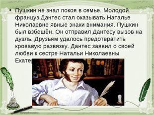 Пушкин не знал покоя в семье. Молодой француз Дантес стал оказывать Наталье Н