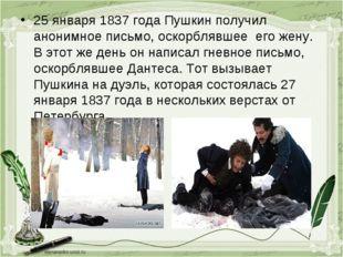 25 января 1837 года Пушкин получил анонимное письмо, оскорблявшее его жену. В