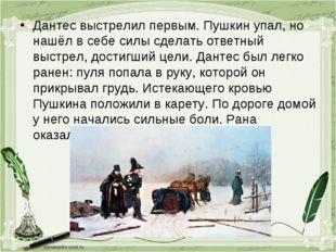 Дантес выстрелил первым. Пушкин упал, но нашёл в себе силы сделать ответный в