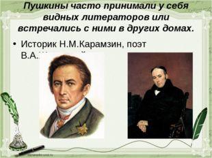 Пушкины часто принимали у себя видных литераторов или встречались с ними в др