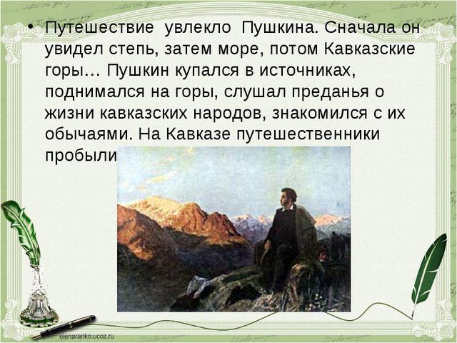 Путешествие увлекло Пушкина. Сначала он увидел степь, затем море, потом Кавка...
