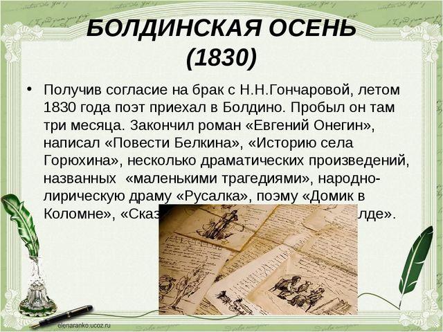 БОЛДИНСКАЯ ОСЕНЬ (1830) Получив согласие на брак с Н.Н.Гончаровой, летом 1830...