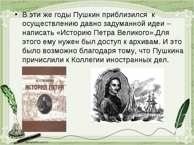 В эти же годы Пушкин приблизился к осуществлению давно задуманной идеи – напи...