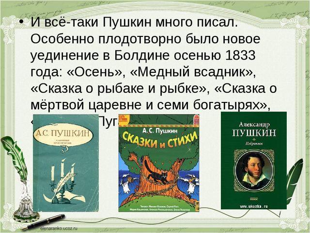 И всё-таки Пушкин много писал. Особенно плодотворно было новое уединение в Бо...