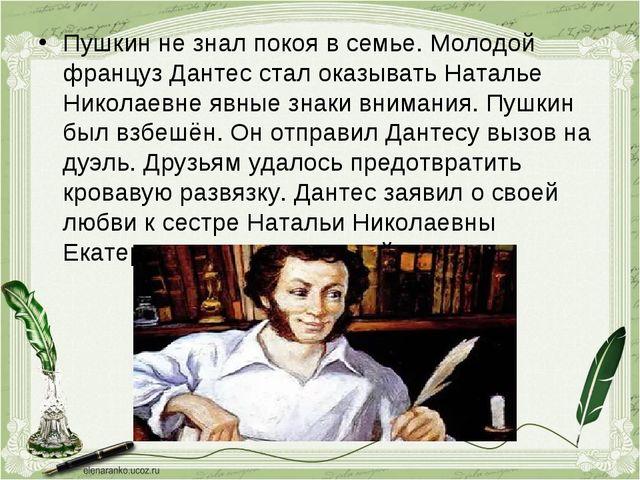 Пушкин не знал покоя в семье. Молодой француз Дантес стал оказывать Наталье Н...