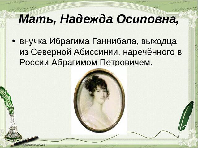 Мать, Надежда Осиповна, внучка Ибрагима Ганнибала, выходца из Северной Абисси...