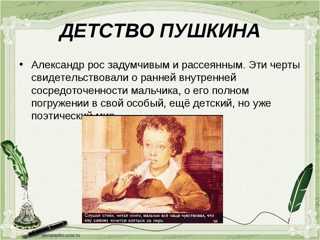ДЕТСТВО ПУШКИНА Александр рос задумчивым и рассеянным. Эти черты свидетельств...