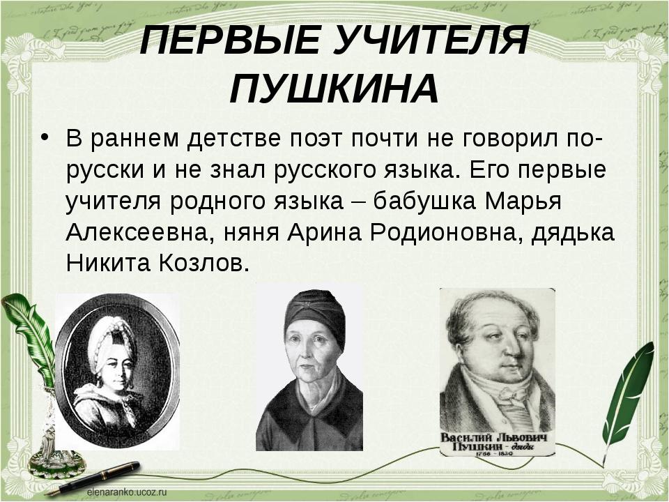 ПЕРВЫЕ УЧИТЕЛЯ ПУШКИНА В раннем детстве поэт почти не говорил по- русски и не...