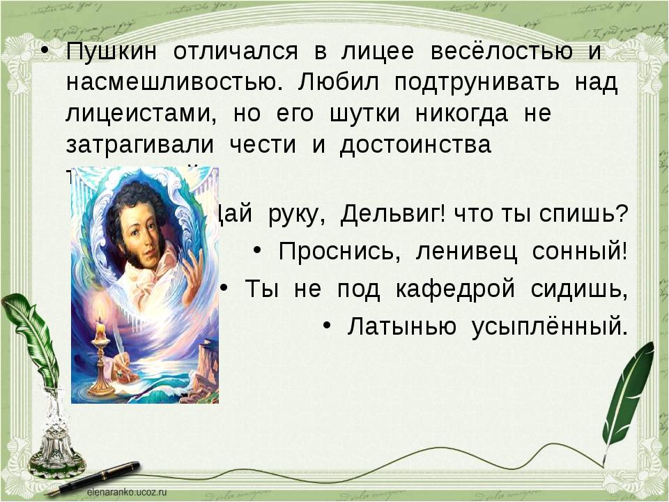 Пушкин отличался в лицее весёлостью и насмешливостью. Любил подтрунивать над...