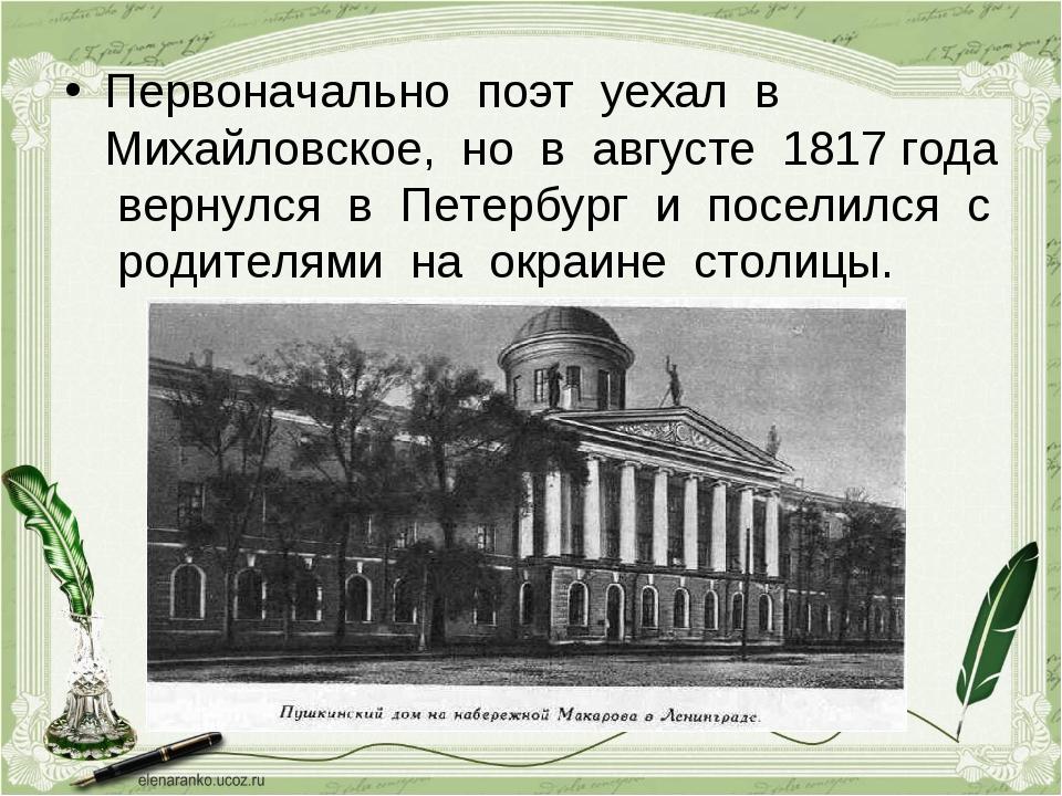 Первоначально поэт уехал в Михайловское, но в августе 1817 года вернулся в Пе...