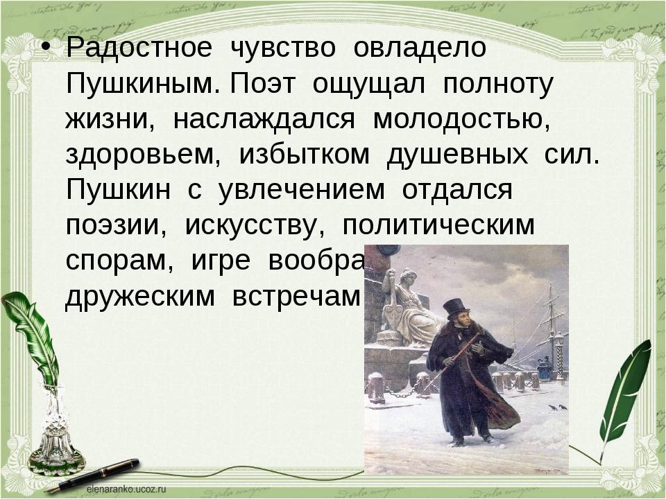 Радостное чувство овладело Пушкиным. Поэт ощущал полноту жизни, наслаждался м...