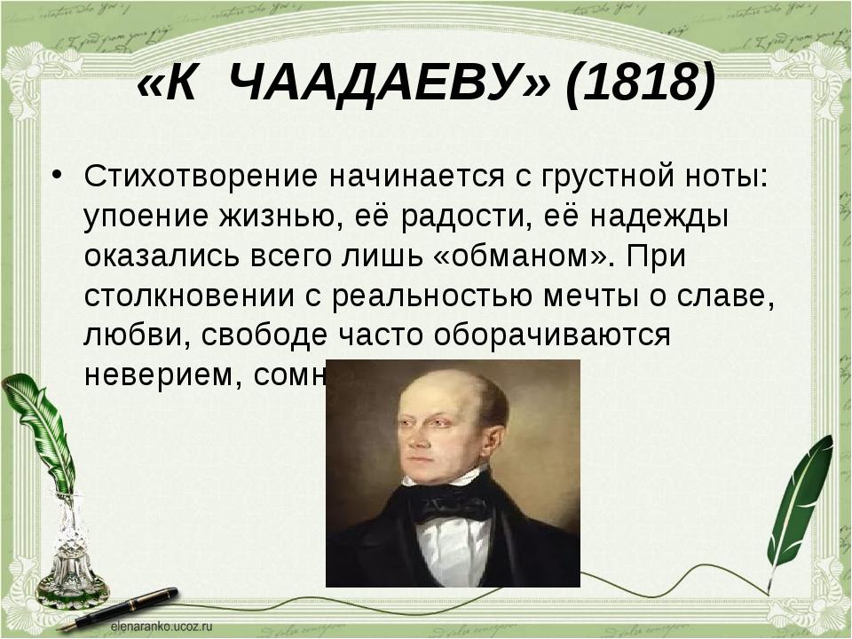 «К ЧААДАЕВУ» (1818) Стихотворение начинается с грустной ноты: упоение жизнью,...