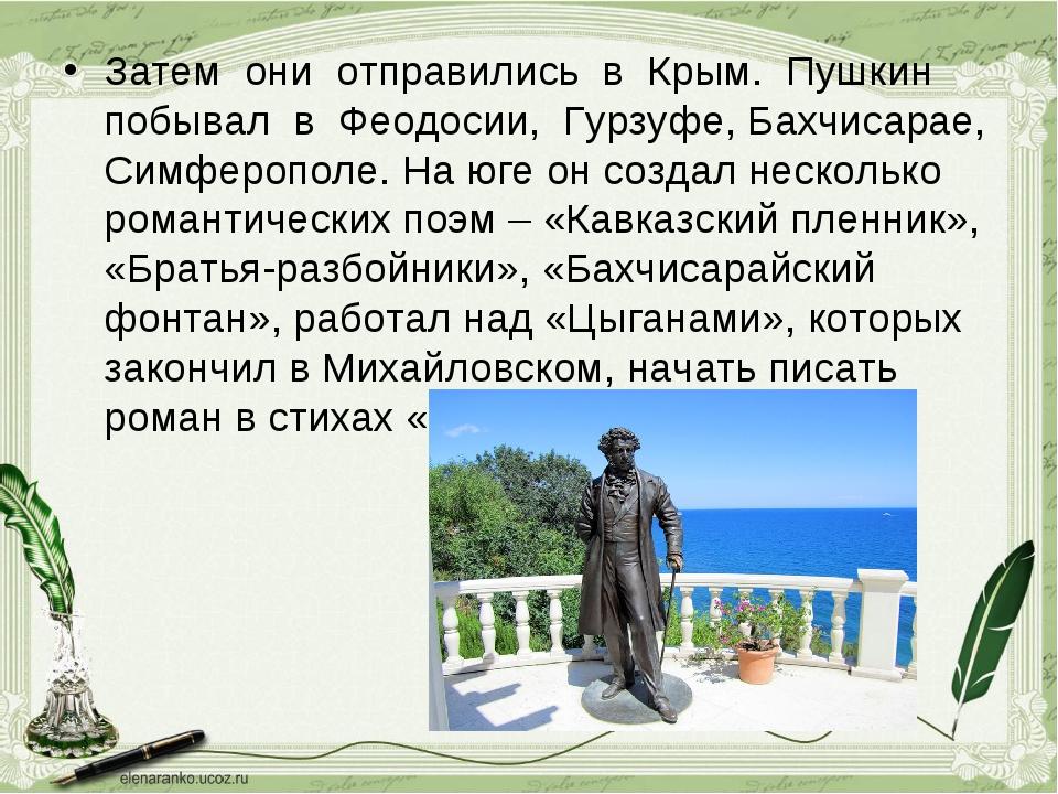 Затем они отправились в Крым. Пушкин побывал в Феодосии, Гурзуфе, Бахчисарае,...