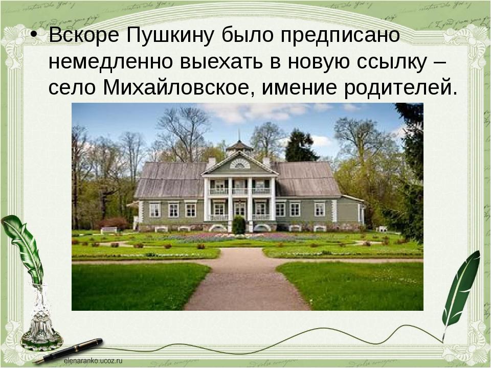 Вскоре Пушкину было предписано немедленно выехать в новую ссылку – село Михай...