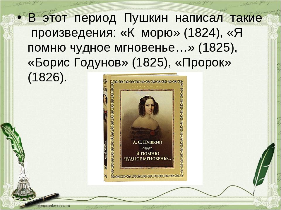 В этот период Пушкин написал такие произведения: «К морю» (1824), «Я помню чу...