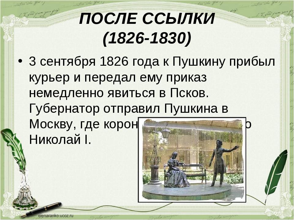 ПОСЛЕ ССЫЛКИ (1826-1830) 3 сентября 1826 года к Пушкину прибыл курьер и перед...