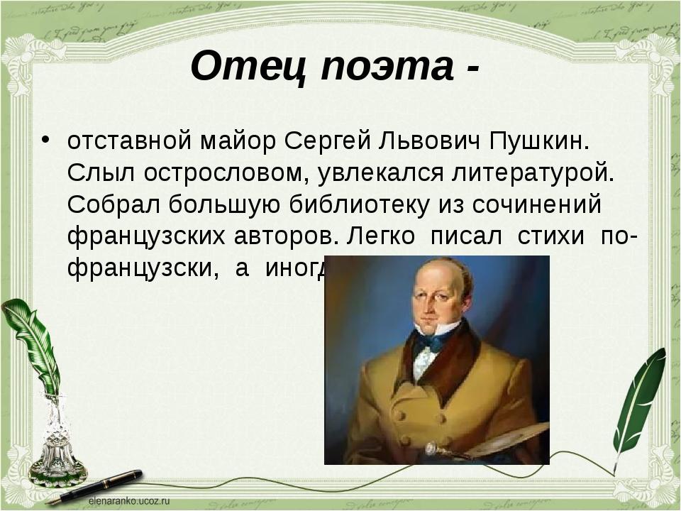 Отец поэта - отставной майор Сергей Львович Пушкин. Слыл острословом, увлекал...