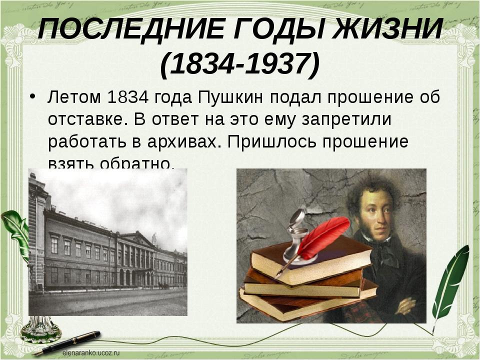 ПОСЛЕДНИЕ ГОДЫ ЖИЗНИ (1834-1937) Летом 1834 года Пушкин подал прошение об отс...
