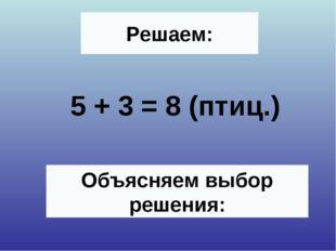 Решаем: 5 + 3 = 8 (птиц.) Объясняем выбор решения: