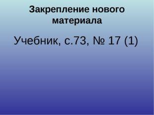 Закрепление нового материала Учебник, с.73, № 17 (1)