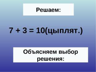 Решаем: 7 + 3 = 10(цыплят.) Объясняем выбор решения: