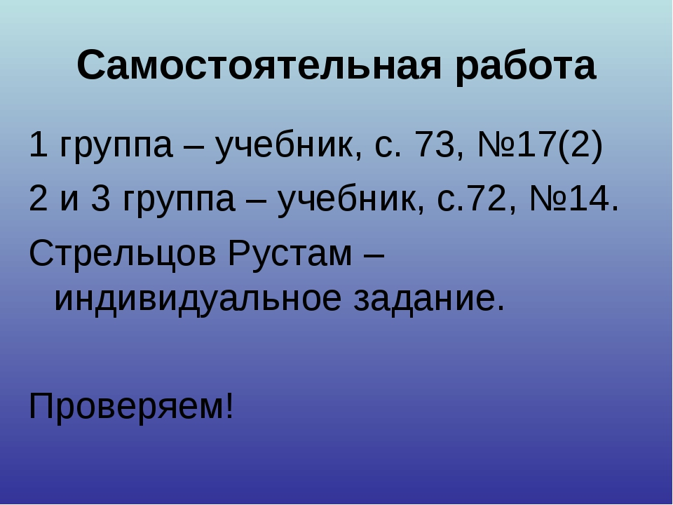 Самостоятельная работа 1 группа – учебник, с. 73, №17(2) 2 и 3 группа – учебн...