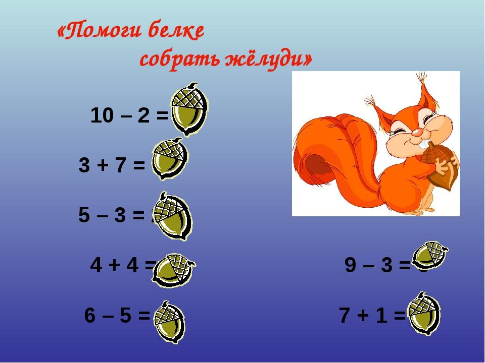 10 – 2 = 8 3 + 7 = 10 5 – 3 = 2 4 + 4 = 8 9 – 3 = 6 6 – 5 = 1...