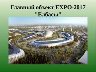 """Главный объект EXPO-2017 """"Елбасы"""""""