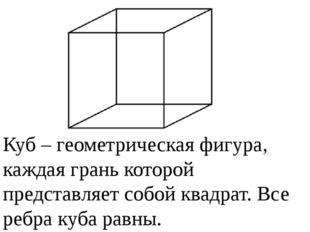 Куб –геометрическая фигура, каждая грань которой представляет собой квадрат.