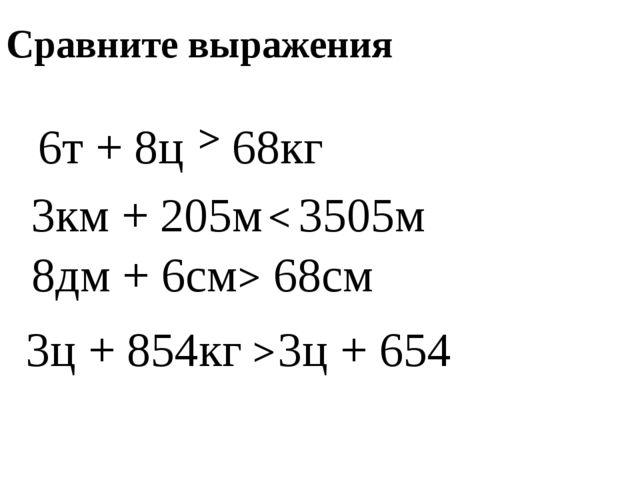 6т + 8ц 68кг Сравните выражения > 3км + 205м 3505м < 8дм + 6см 68см > 3ц + 85...
