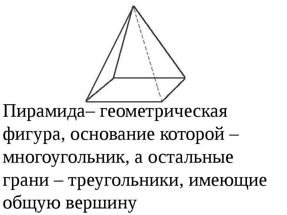 Пирамида– геометрическая фигура, основание которой – многоугольник, а осталь...