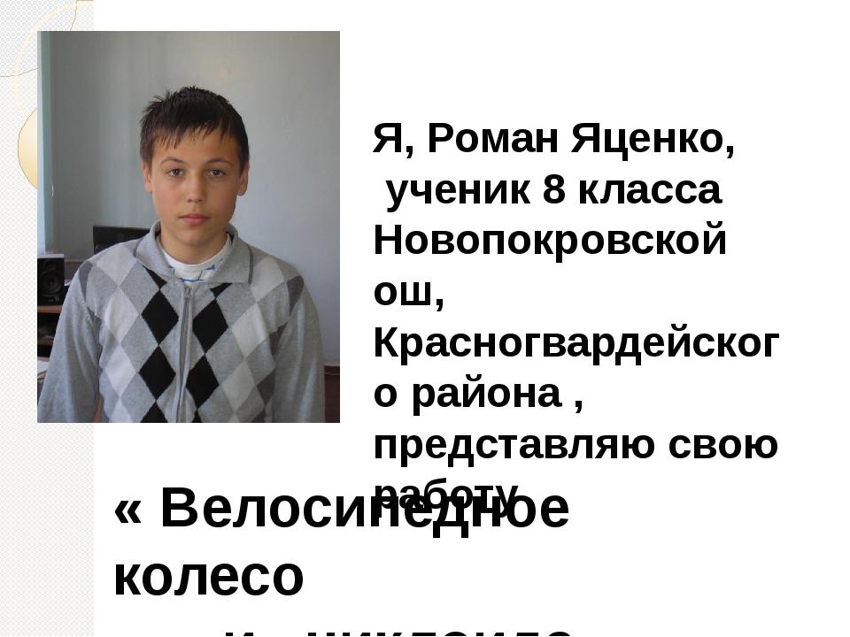 Я, Роман Яценко, ученик 8 класса Новопокровской ош, Красногвардейского района...