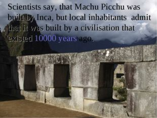 Scientists say, that Machu Picchu was built by Inca, but local inhabitants a
