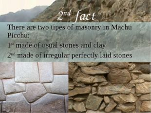 2nd fact 	There are two tipes of masonry in Machu Picchu: 	1st made of usual