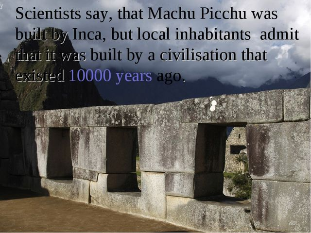 Scientists say, that Machu Picchu was built by Inca, but local inhabitants a...