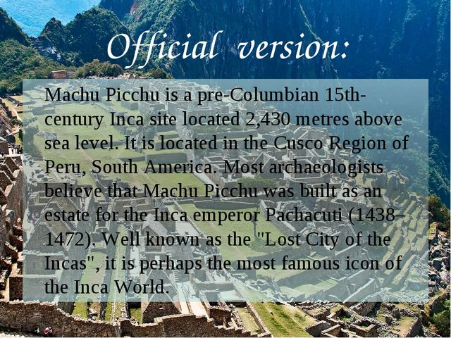 Official version: 	Machu Picchu is a pre-Columbian 15th-century Inca site loc...