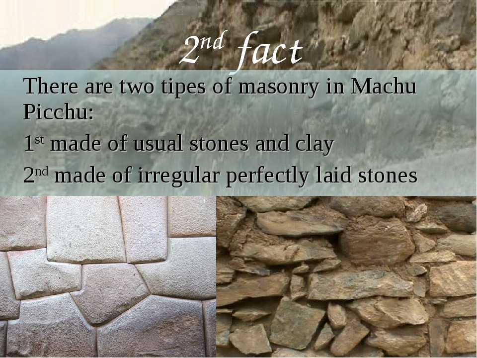 2nd fact 	There are two tipes of masonry in Machu Picchu: 	1st made of usual...